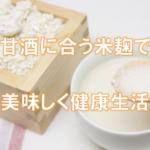 甘酒用の米麹はどこで買える?甘酒におすすめの米麹は通販が楽!